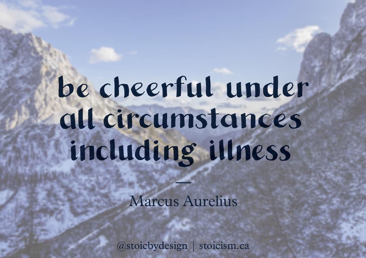 Be cheerful under all circumstances including illness - Marcus Aurelius