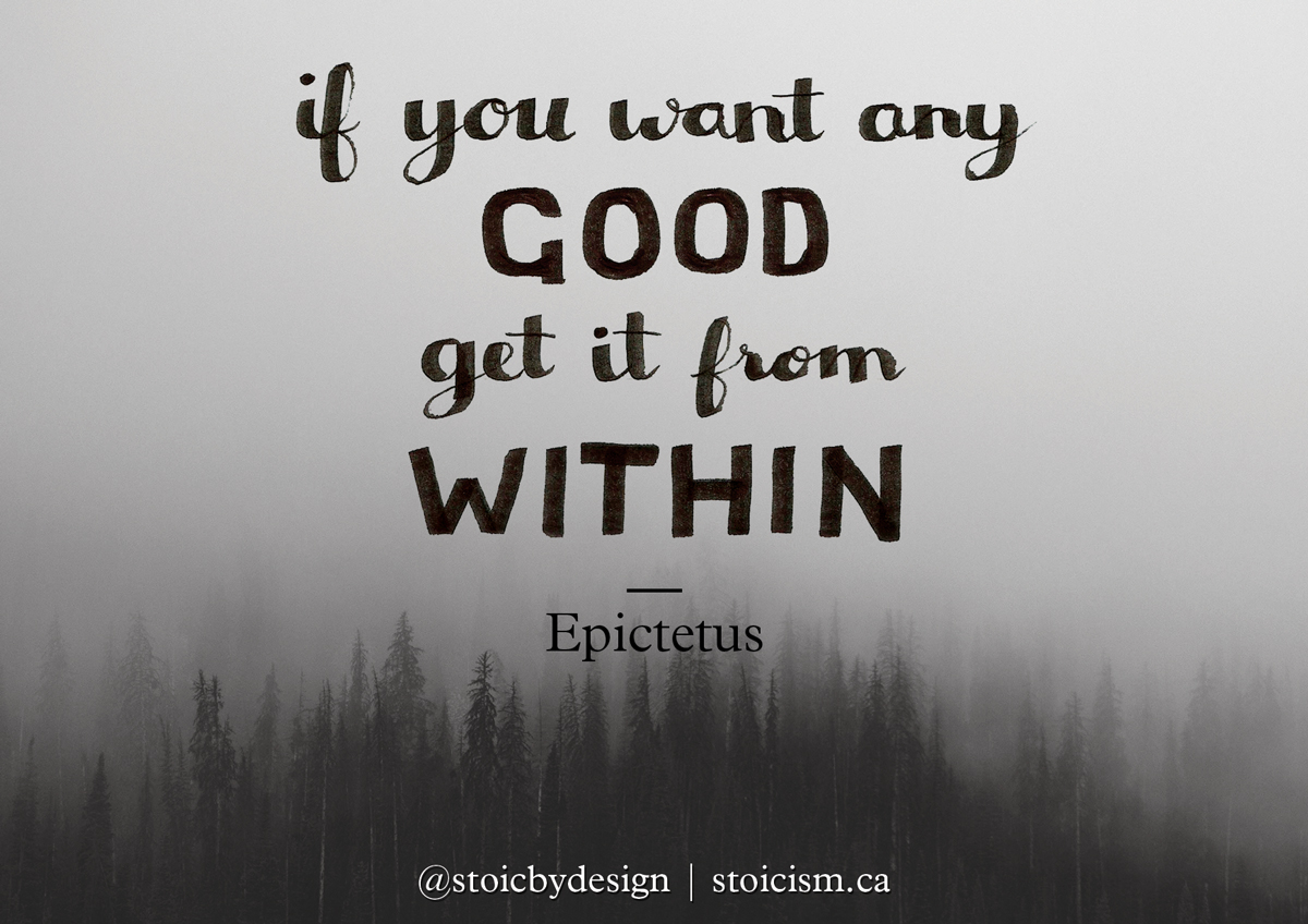If you want any good, get it from within - Epictetus